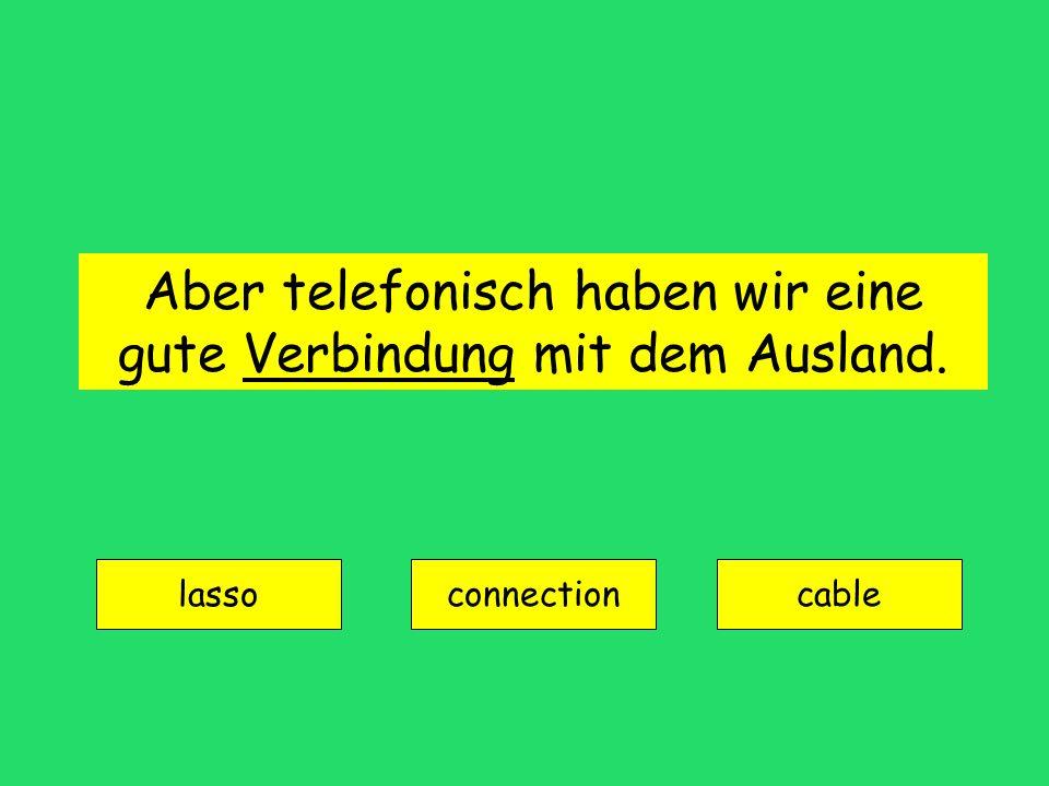 Aber telefonisch haben wir eine gute Verbindung mit dem Ausland. lasso connectioncable