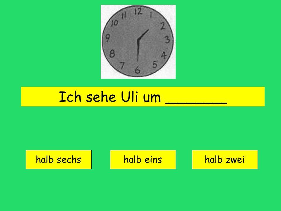 Ich sehe Uli um _______ halb sechs halb einshalb zwei