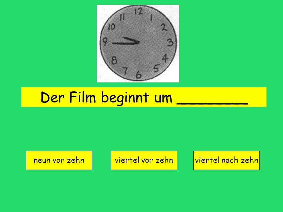 Der Film beginnt um ________ neun vor zehn viertel vor zehnviertel nach zehn