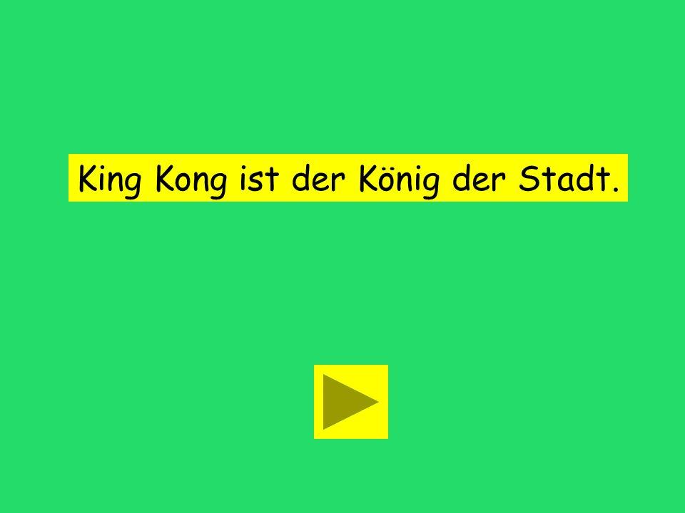 King Kong ist der König ___ Stadt... die desder