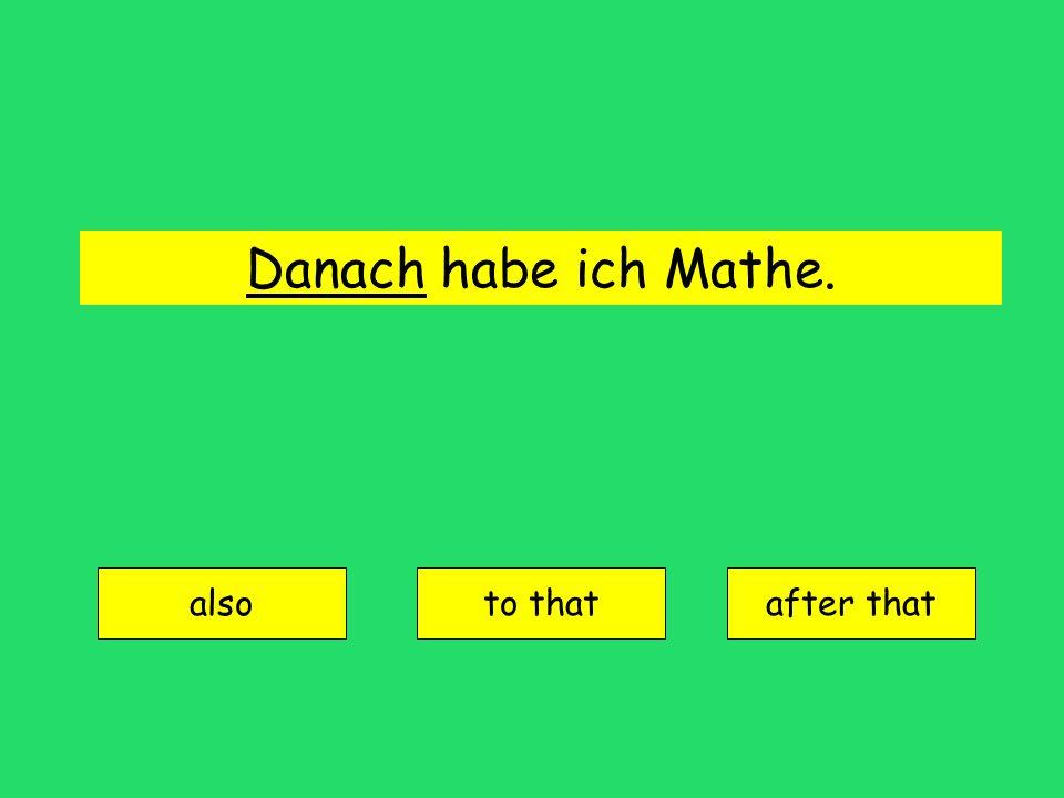 Danach habe ich Mathe. also to thatafter that