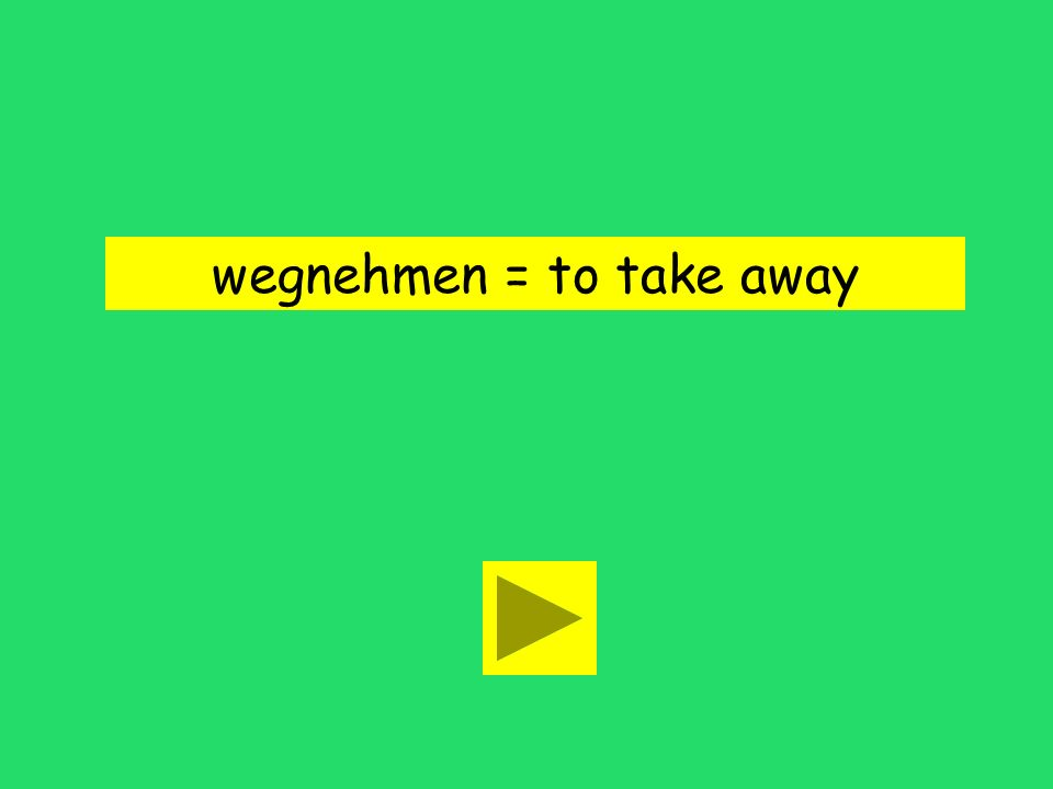 wegnehmen = to take away