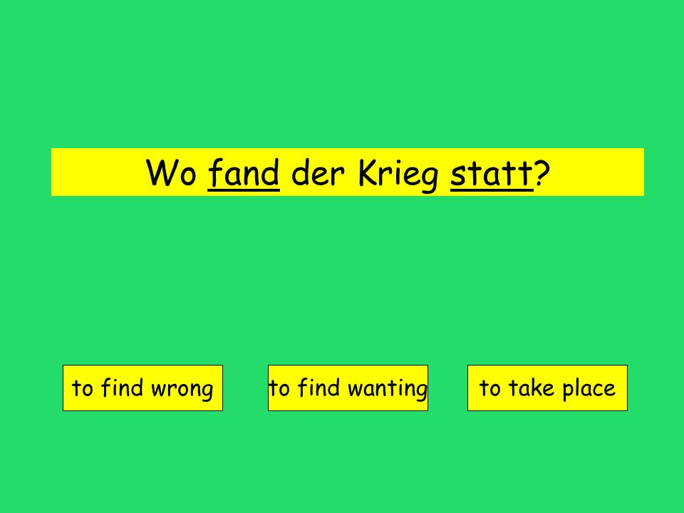 Wo fand der Krieg statt? to find wrong to find wantingto take place