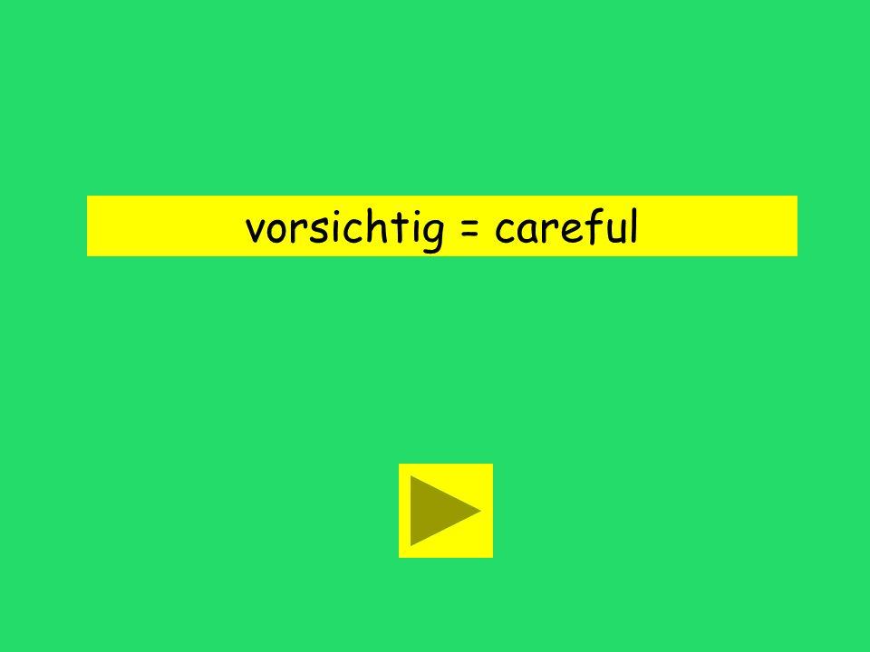 vorsichtig = careful