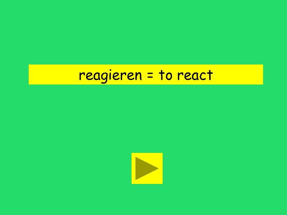 reagieren = to react