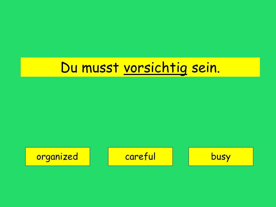 Du musst vorsichtig sein. organized carefulbusy