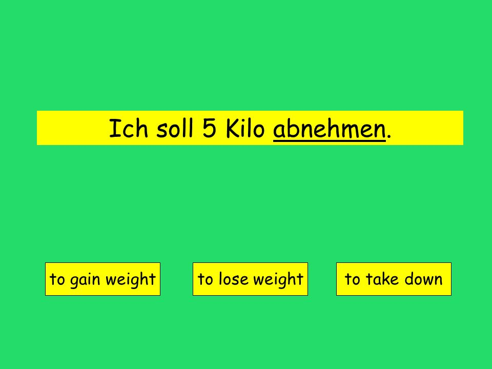 Ich soll 5 Kilo abnehmen. to gain weight to lose weightto take down