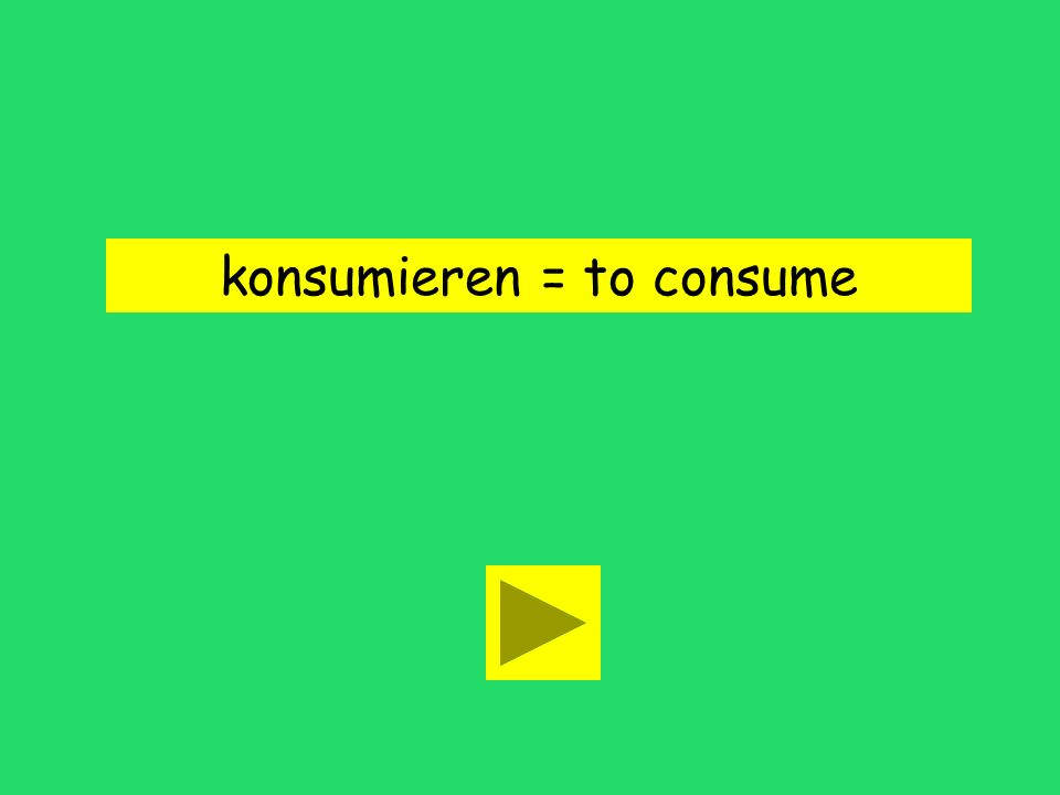 konsumieren = to consume