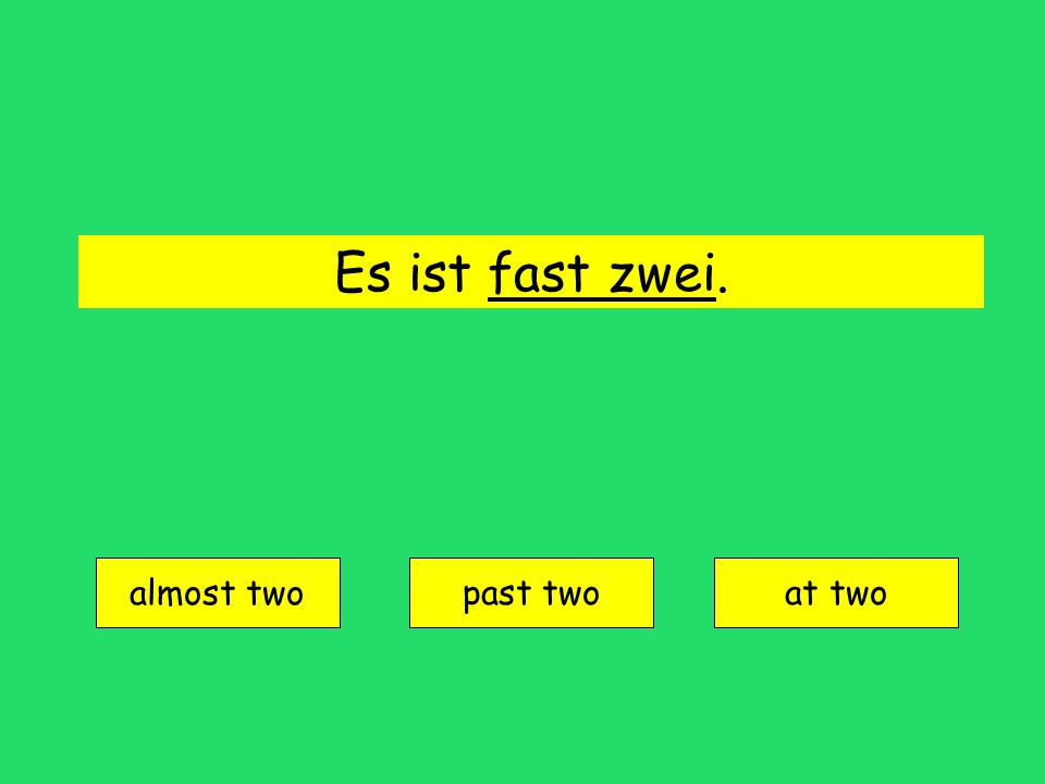 Es ist fast zwei. almost two past twoat two