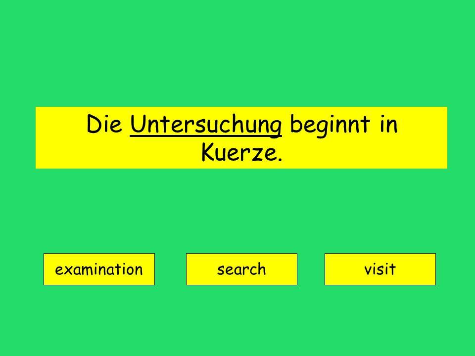 Die Untersuchung beginnt in Kuerze. examination searchvisit
