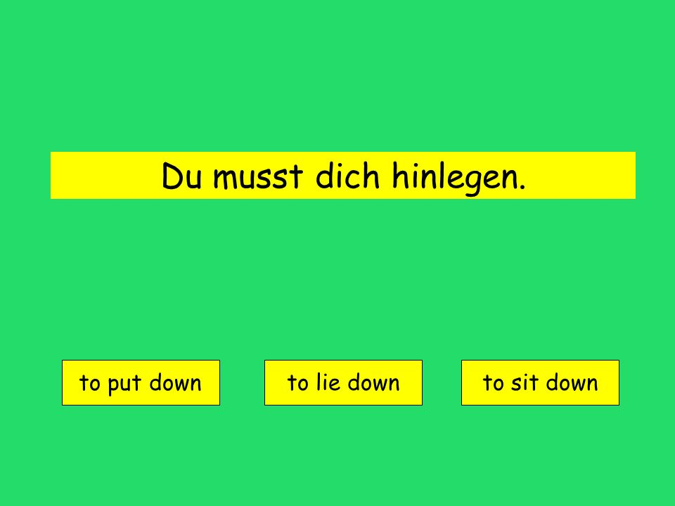 Du musst dich hinlegen. to put down to lie downto sit down