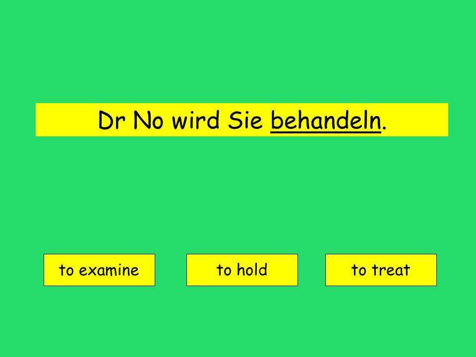 Dr No wird Sie behandeln. to examine to holdto treat
