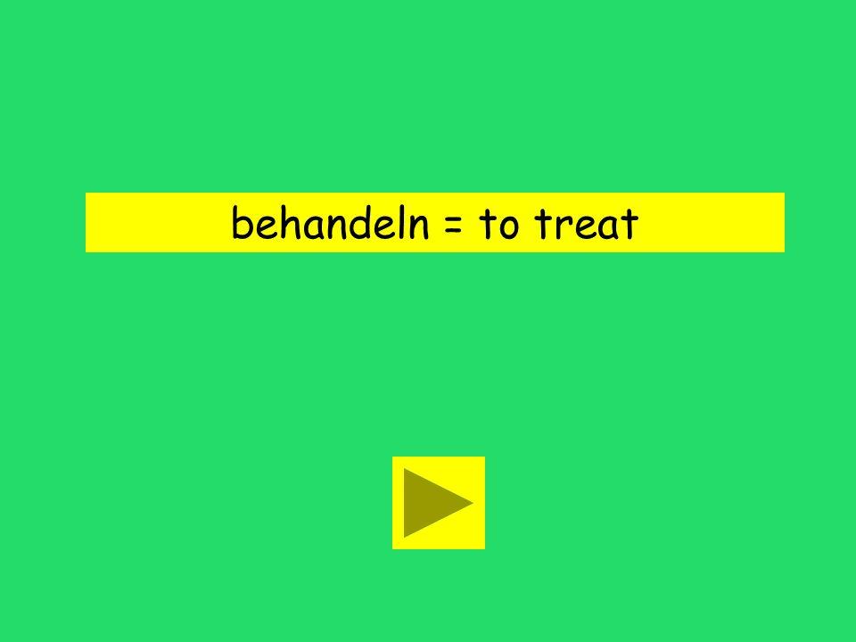 behandeln = to treat