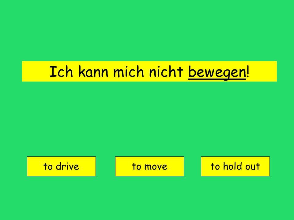 Ich kann mich nicht bewegen! to drive to moveto hold out