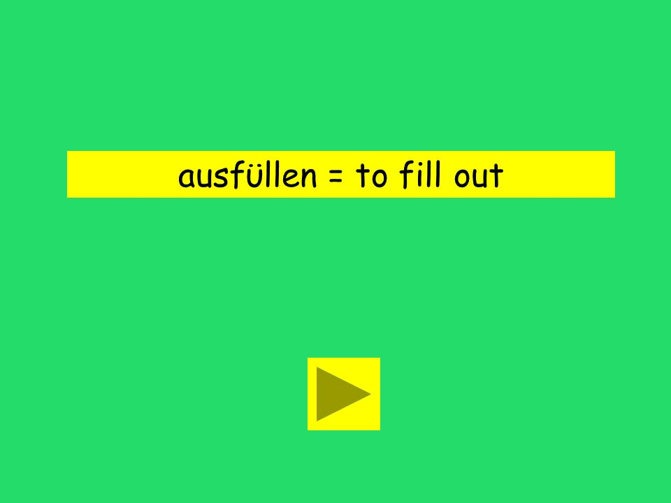 ausfϋllen = to fill out