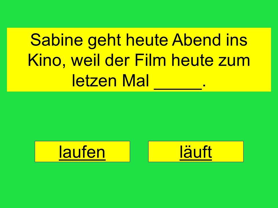 Sabine geht heute Abend ins Kino, weil der Film heute zum letzen Mal _____. laufenläuft