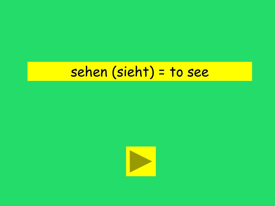sehen (sieht) = to see
