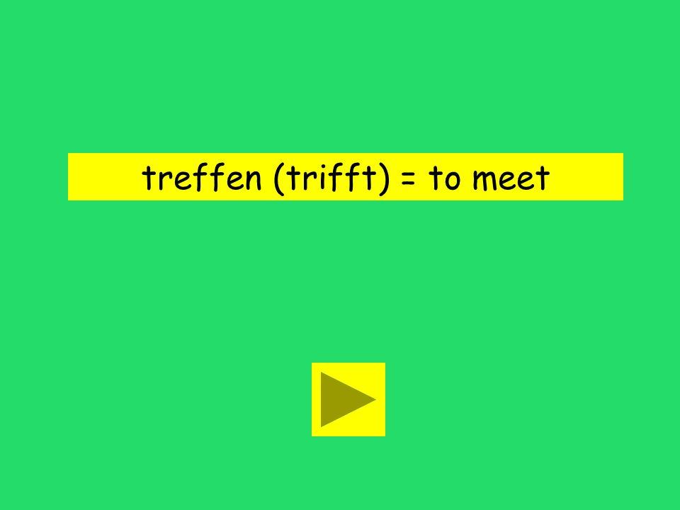 treffen (trifft) = to meet
