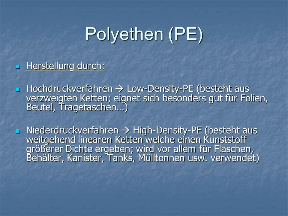 Polyethen (PE) Herstellung durch: Herstellung durch: Hochdruckverfahren Low-Density-PE (besteht aus verzweigten Ketten; eignet sich besonders gut für