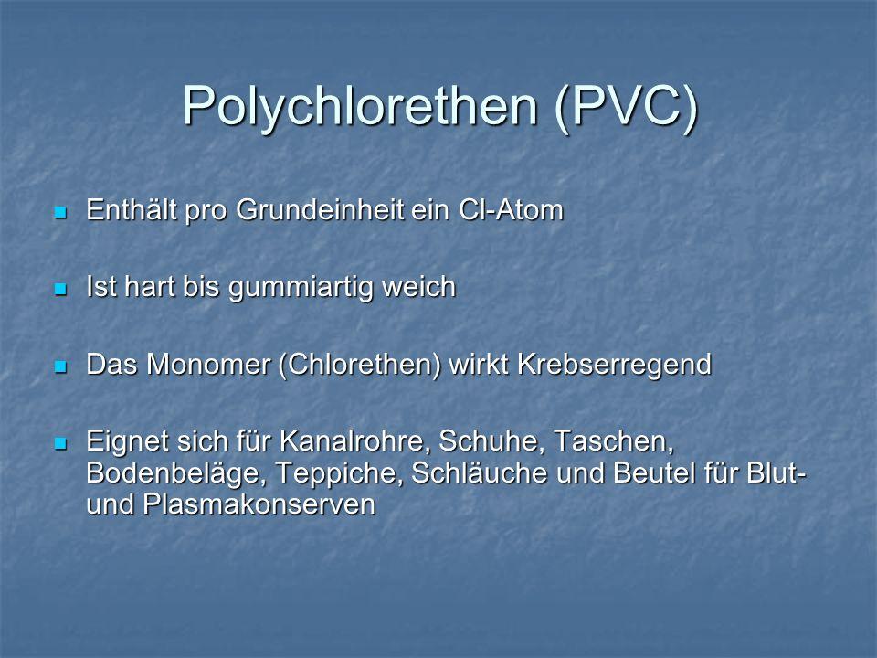 Polychlorethen (PVC) Enthält pro Grundeinheit ein Cl-Atom Enthält pro Grundeinheit ein Cl-Atom Ist hart bis gummiartig weich Ist hart bis gummiartig w