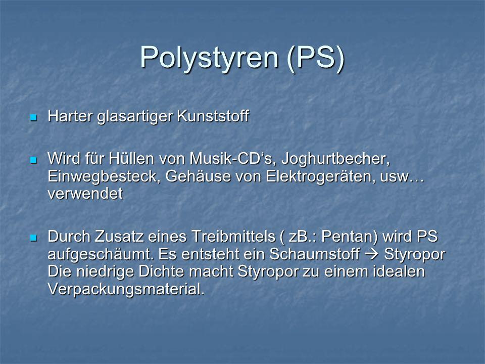 Polystyren (PS) Harter glasartiger Kunststoff Harter glasartiger Kunststoff Wird für Hüllen von Musik-CDs, Joghurtbecher, Einwegbesteck, Gehäuse von E