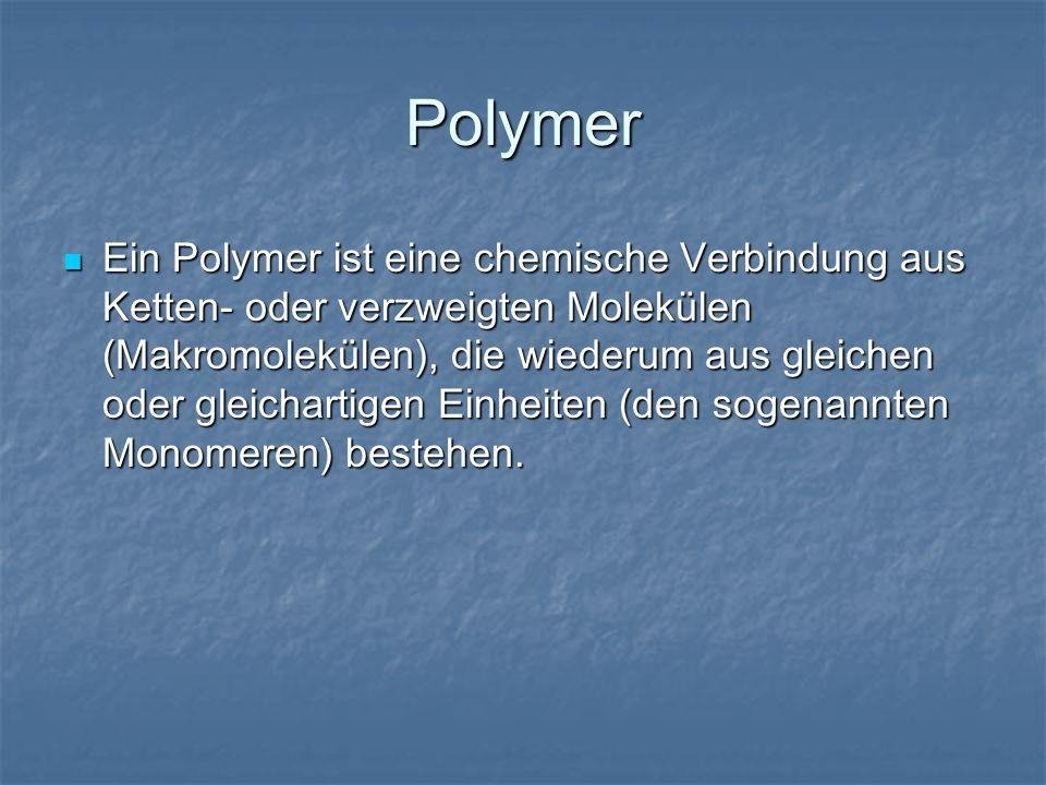 Polymer Ein Polymer ist eine chemische Verbindung aus Ketten- oder verzweigten Molekülen (Makromolekülen), die wiederum aus gleichen oder gleichartige