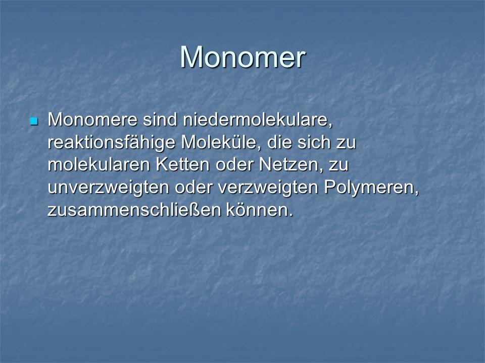 Monomer Monomere sind niedermolekulare, reaktionsfähige Moleküle, die sich zu molekularen Ketten oder Netzen, zu unverzweigten oder verzweigten Polyme