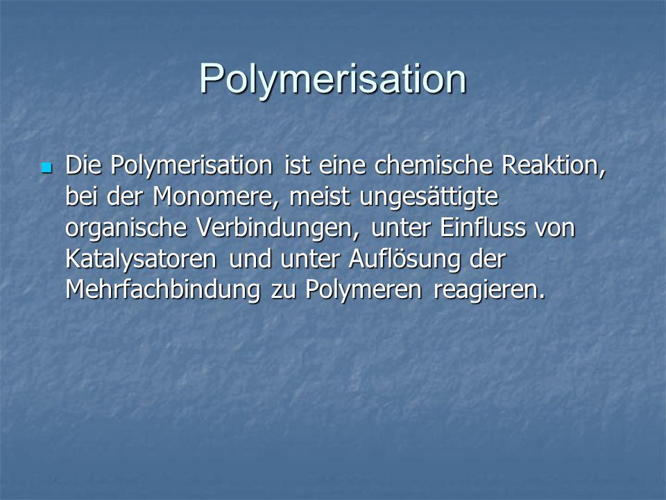 Polymerisation Die Polymerisation ist eine chemische Reaktion, bei der Monomere, meist ungesättigte organische Verbindungen, unter Einfluss von Kataly