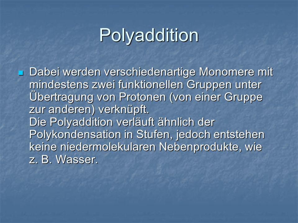 Polyaddition Dabei werden verschiedenartige Monomere mit mindestens zwei funktionellen Gruppen unter Übertragung von Protonen (von einer Gruppe zur an