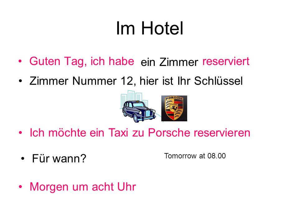 Im Hotel Guten Tag, ich habe reserviert ein Zimmer Zimmer Nummer 12, hier ist Ihr Schlüssel Ich möchte ein Taxi zu Porsche reservieren Für wann? Morge