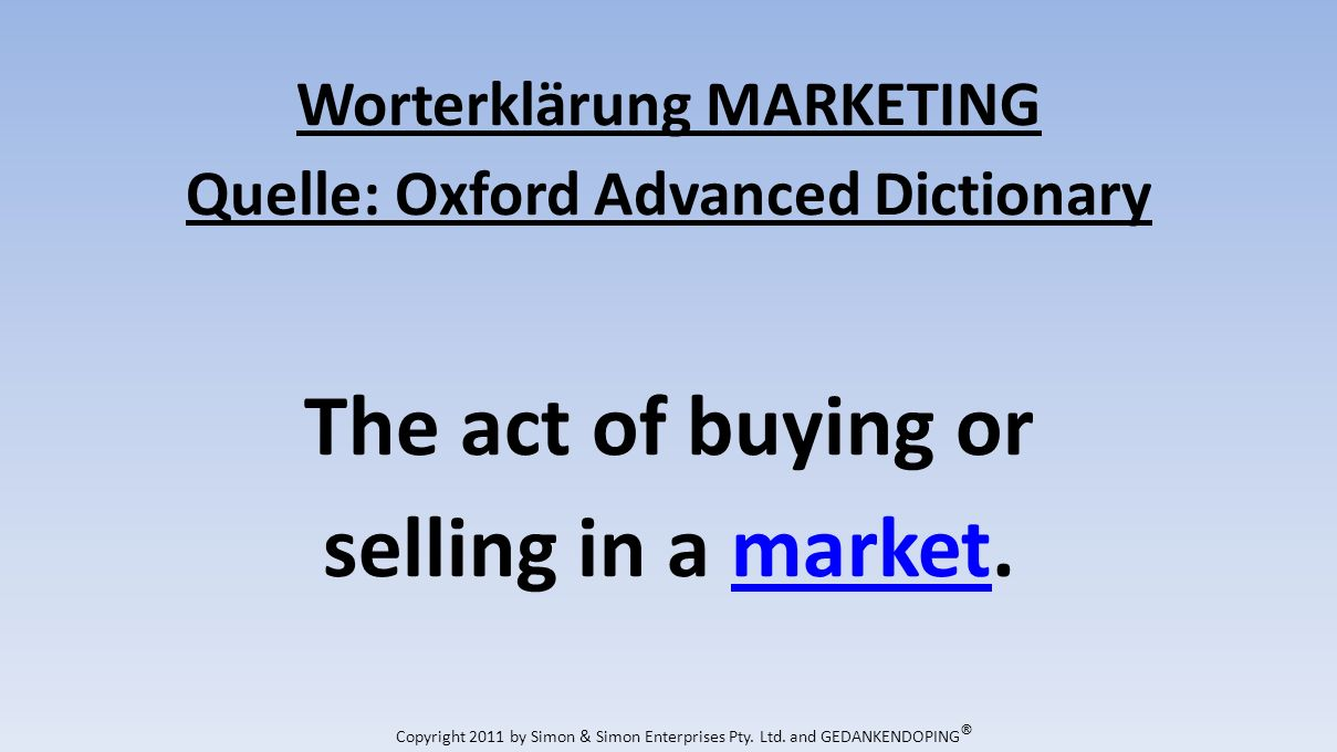 Worterklärung MARKETING Quelle: Oxford Advanced Dictionary The act of buying or selling in a market.market Copyright 2011 by Simon & Simon Enterprises Pty.