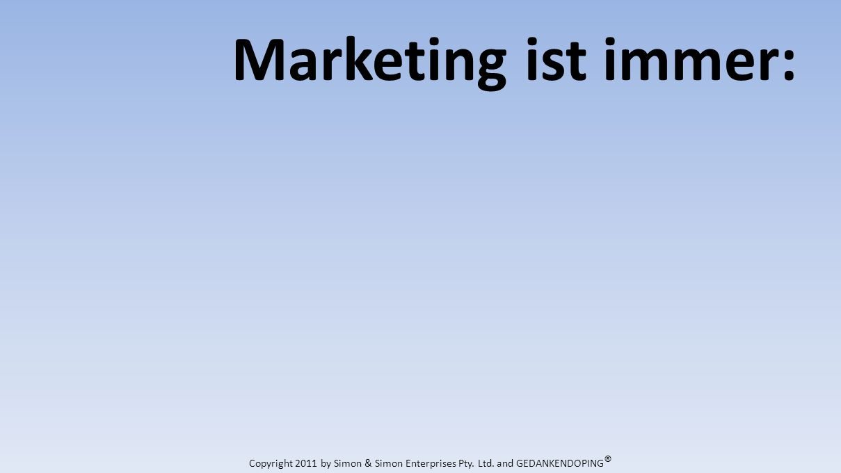 Marketing ist immer: Copyright 2011 by Simon & Simon Enterprises Pty. Ltd. and GEDANKENDOPING ®