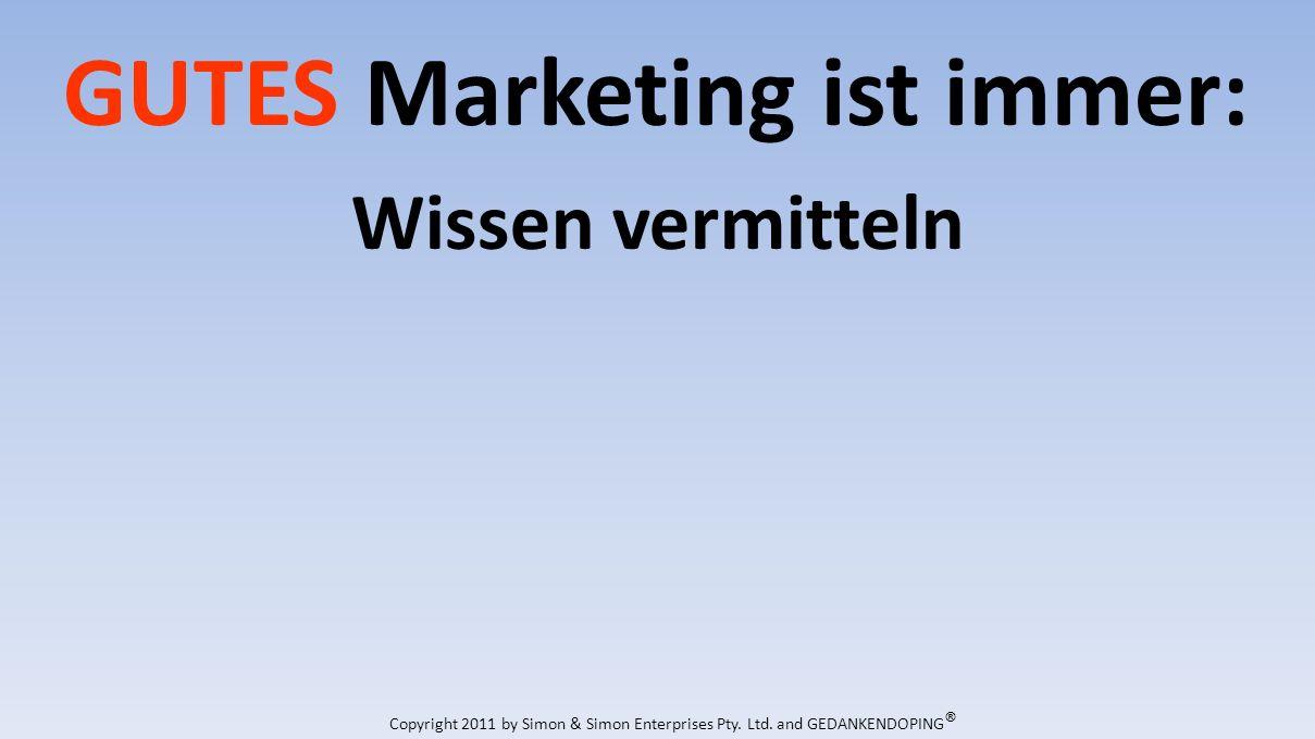 GUTES Marketing ist immer: Wissen vermitteln Copyright 2011 by Simon & Simon Enterprises Pty.