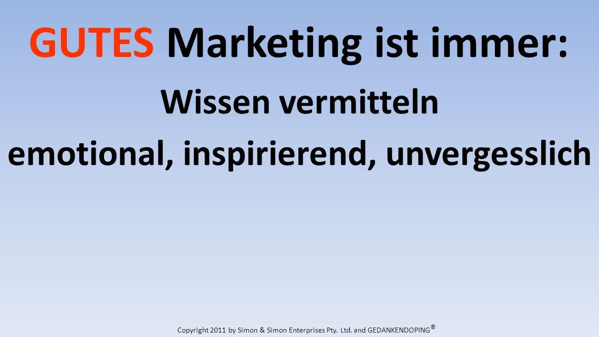 GUTES Marketing ist immer: Wissen vermitteln emotional, inspirierend, unvergesslich Copyright 2011 by Simon & Simon Enterprises Pty.