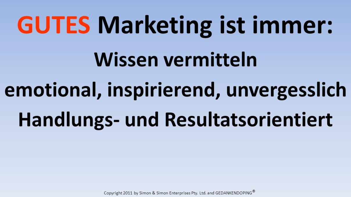GUTES Marketing ist immer: Wissen vermitteln emotional, inspirierend, unvergesslich Handlungs- und Resultatsorientiert Copyright 2011 by Simon & Simon Enterprises Pty.