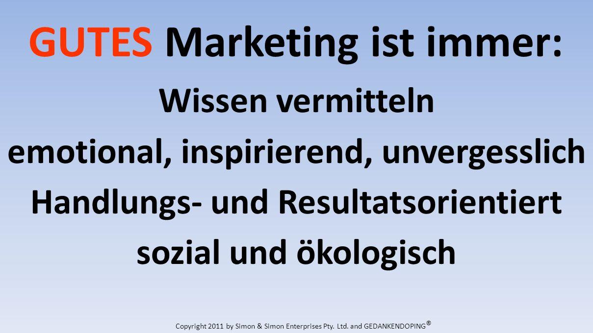GUTES Marketing ist immer: Wissen vermitteln emotional, inspirierend, unvergesslich Handlungs- und Resultatsorientiert sozial und ökologisch Copyright 2011 by Simon & Simon Enterprises Pty.