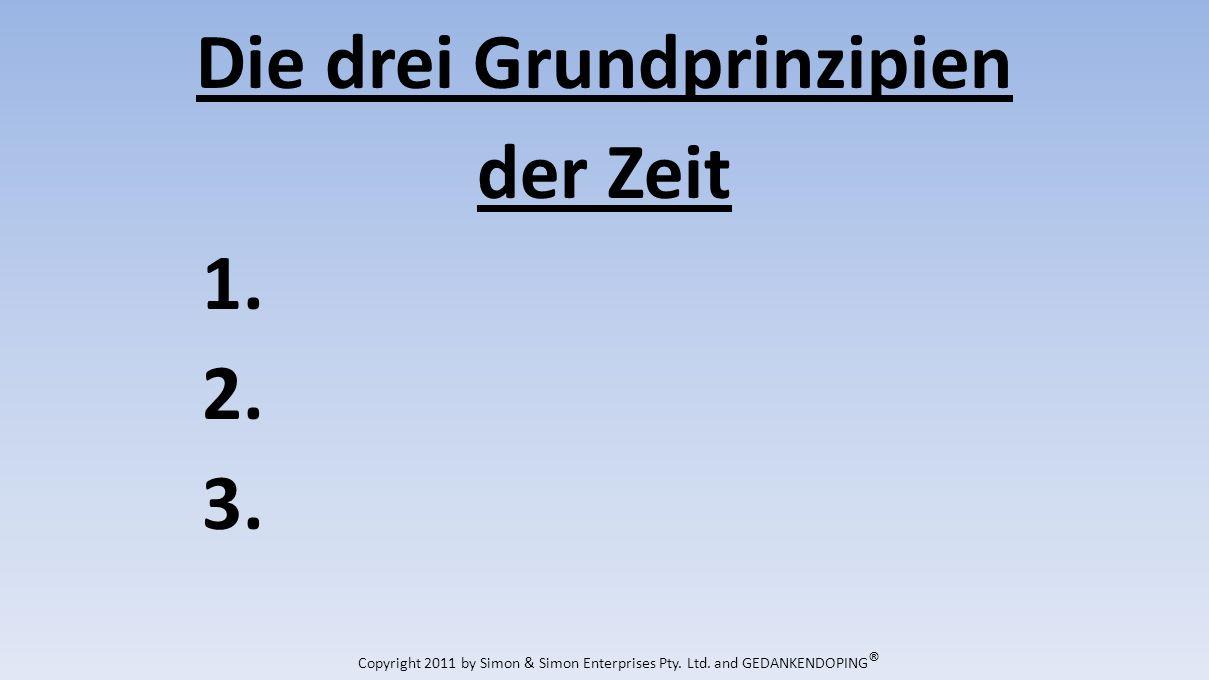Die drei Grundprinzipien der Zeit 1. 2. 3. Copyright 2011 by Simon & Simon Enterprises Pty.