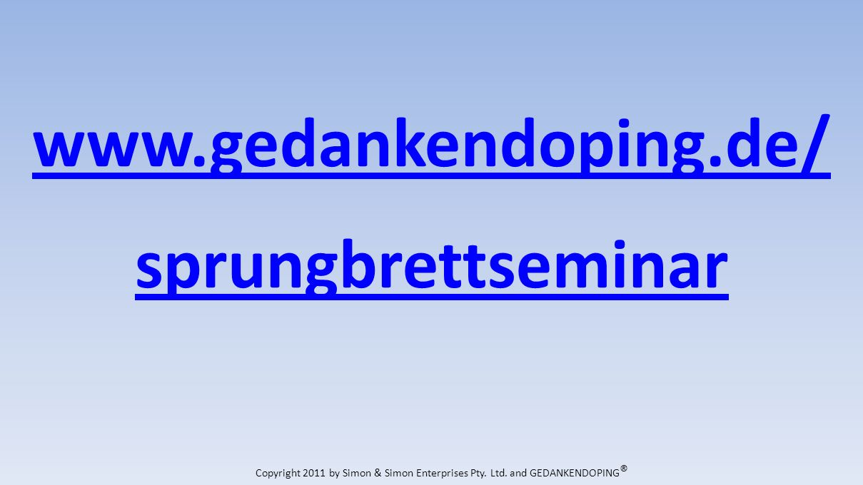 www.gedankendoping.de/ sprungbrettseminar Copyright 2011 by Simon & Simon Enterprises Pty.