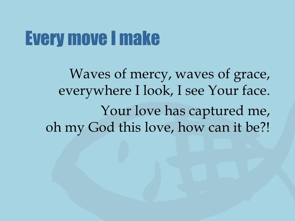 Every move I make Waves of mercy, waves of grace, everywhere I look, I see Your face. Your love has captured me, oh my God this love, how can it be?!
