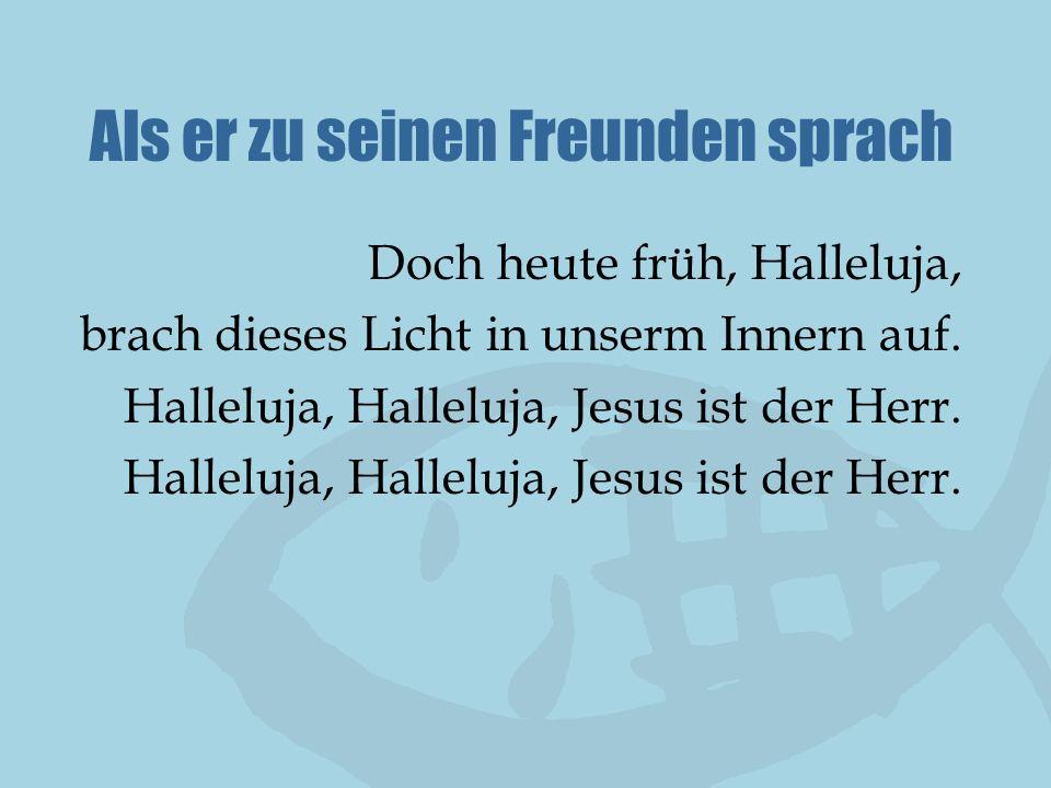 Als er zu seinen Freunden sprach Doch heute früh, Halleluja, brach dieses Licht in unserm Innern auf. Halleluja, Halleluja, Jesus ist der Herr.