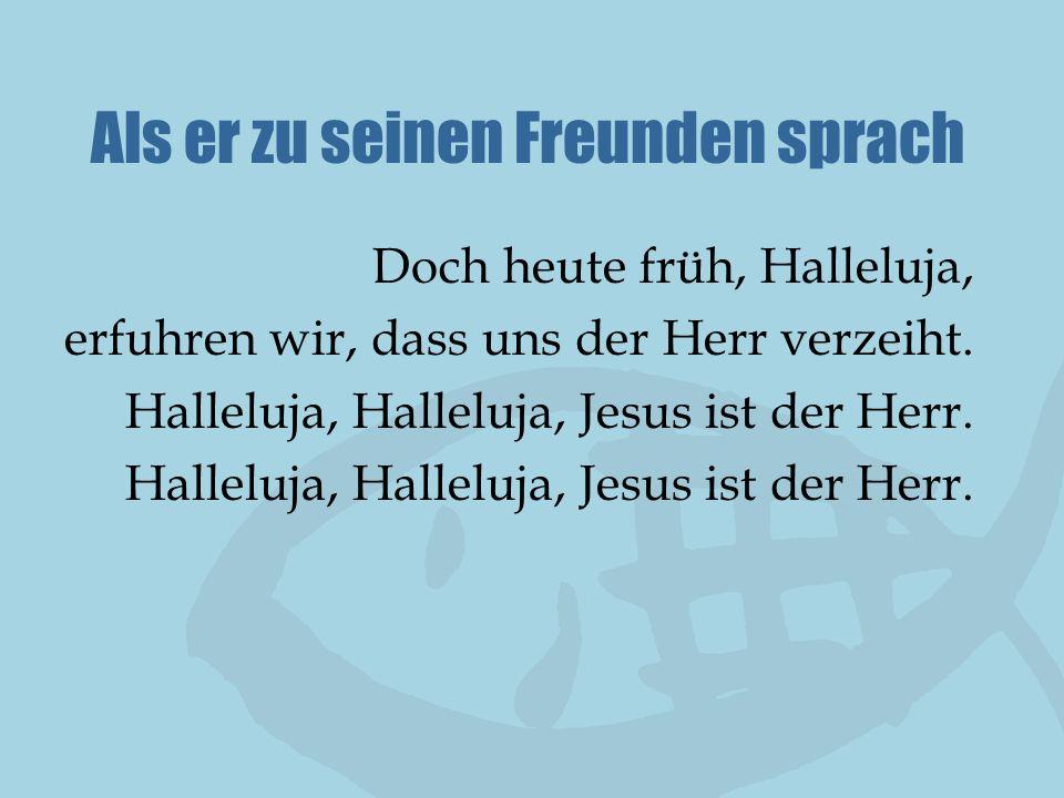 Als er zu seinen Freunden sprach Doch heute früh, Halleluja, erfuhren wir, dass uns der Herr verzeiht. Halleluja, Halleluja, Jesus ist der Herr.
