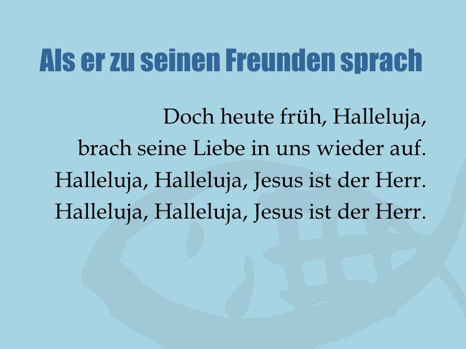 Als er zu seinen Freunden sprach Doch heute früh, Halleluja, brach seine Liebe in uns wieder auf. Halleluja, Halleluja, Jesus ist der Herr.