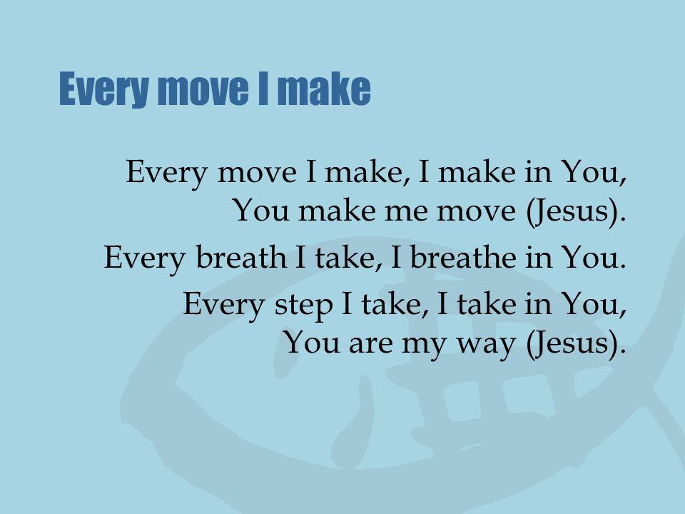 Every move I make Every move I make, I make in You, You make me move (Jesus). Every breath I take, I breathe in You. Every step I take, I take in You,