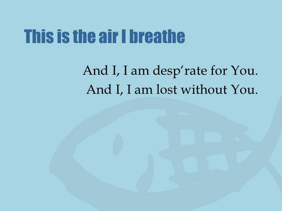 This is the air I breathe And I, I am desprate for You. And I, I am lost without You.