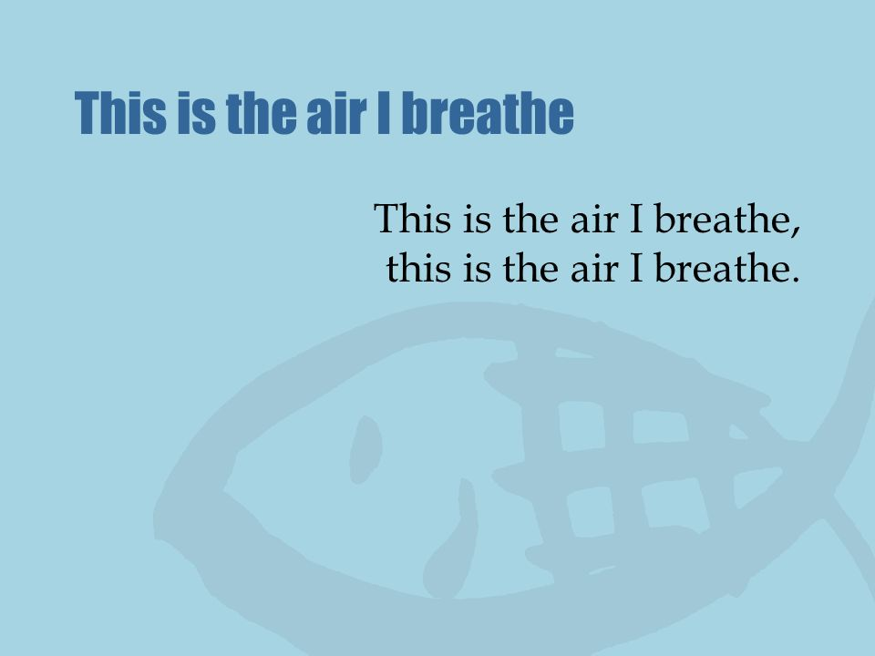 This is the air I breathe This is the air I breathe, this is the air I breathe.