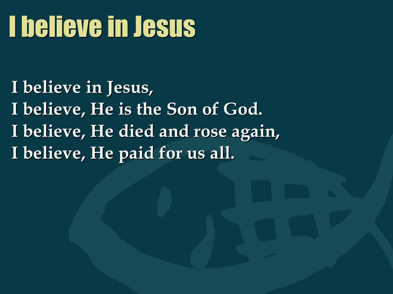 I believe in Jesus I believe in Jesus, I believe, He is the Son of God. I believe, He died and rose again, I believe, He paid for us all. I believe in