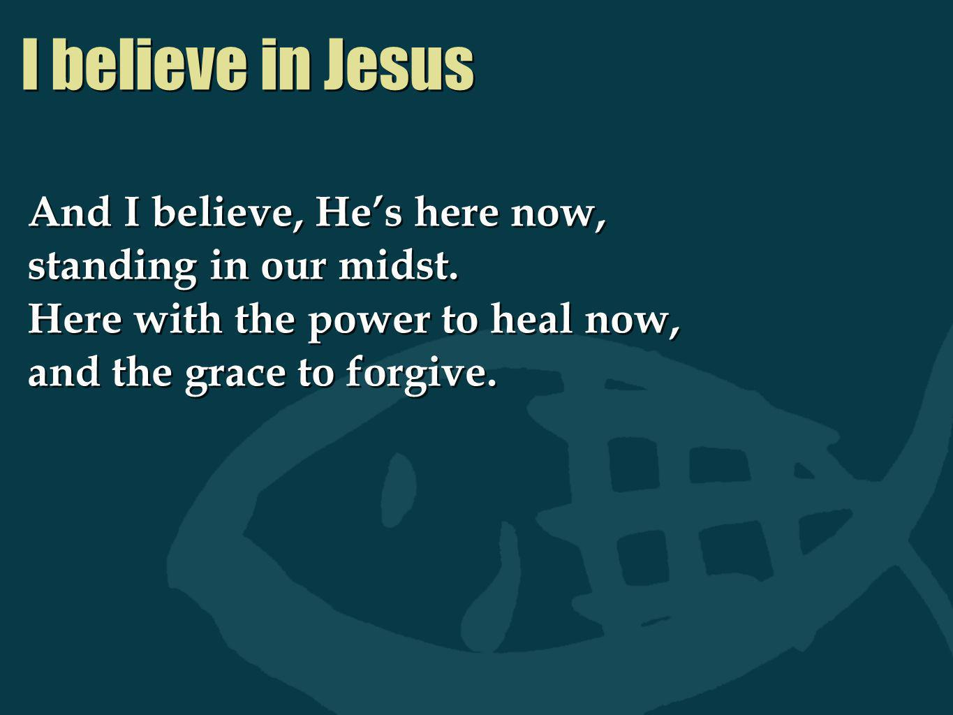 I believe in Jesus And I believe, Hes here now, standing in our midst. Here with the power to heal now, and the grace to forgive. And I believe, Hes h