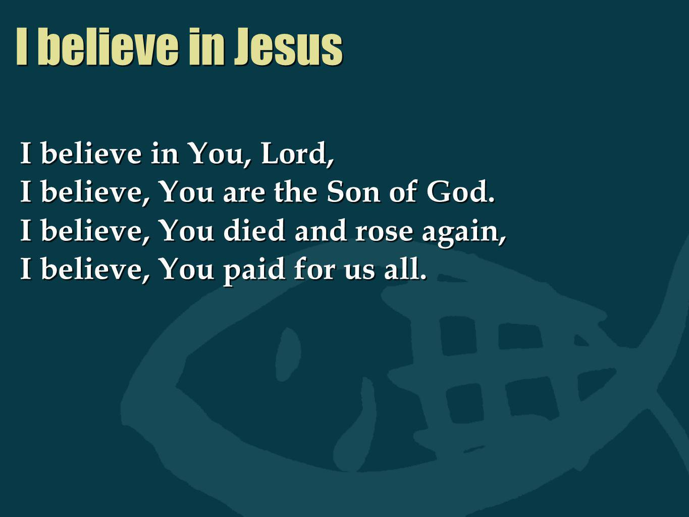 I believe in Jesus I believe in You, Lord, I believe, You are the Son of God. I believe, You died and rose again, I believe, You paid for us all. I be