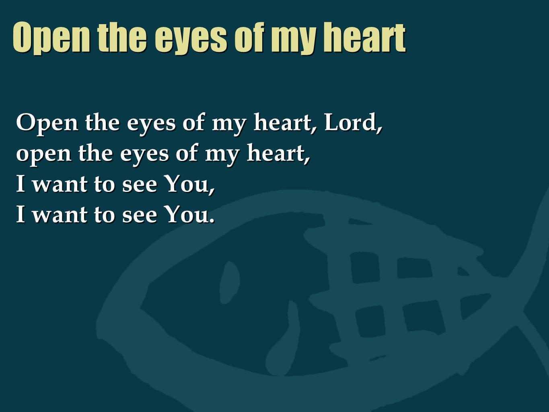 Open the eyes of my heart Open the eyes of my heart, Lord, open the eyes of my heart, I want to see You, I want to see You. Open the eyes of my heart,