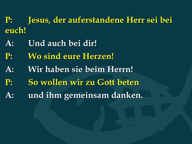P:Jesus, der auferstandene Herr sei bei euch! A:Und auch bei dir! P:Wo sind eure Herzen! A:Wir haben sie beim Herrn! P:So wollen wir zu Gott beten A:u